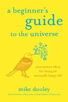 Beginner's Guide to the Universe: Uncommon Ideas for Living an Unusually Happy Life
