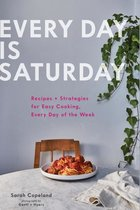 Every Day Is Saturday: Recipes + Strategies for Easy Cooking, Every Day of the Week