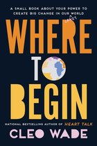 Where to Begin: A Small Book about Your Power to Create Big Change in Our Crazy World